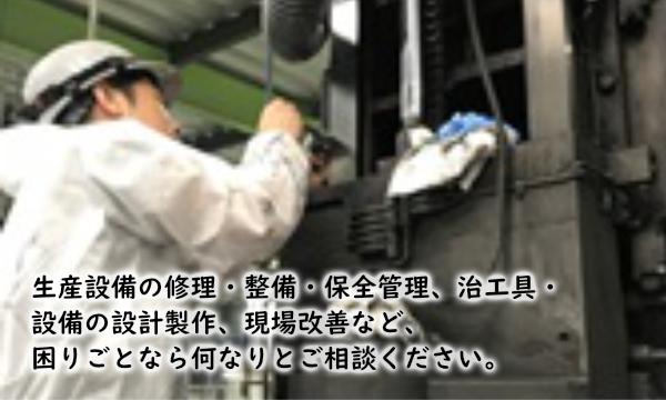 生産設備の修理・整備・保全管理、治工具・設備の設計製作、現場改善など、、困りごとなら何なりとご相談下さい。